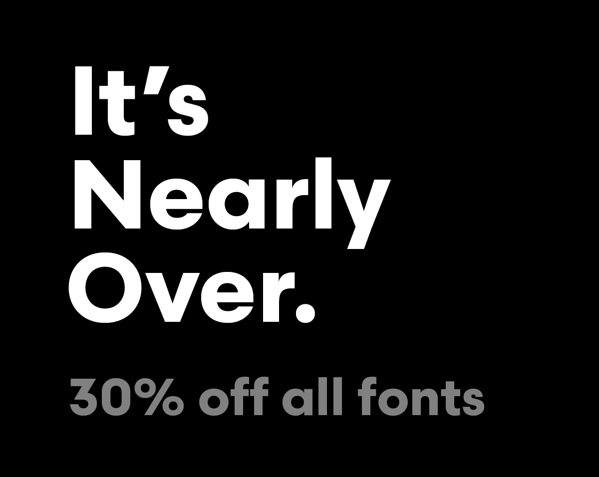 It's nearly over. 30% off all fonts!